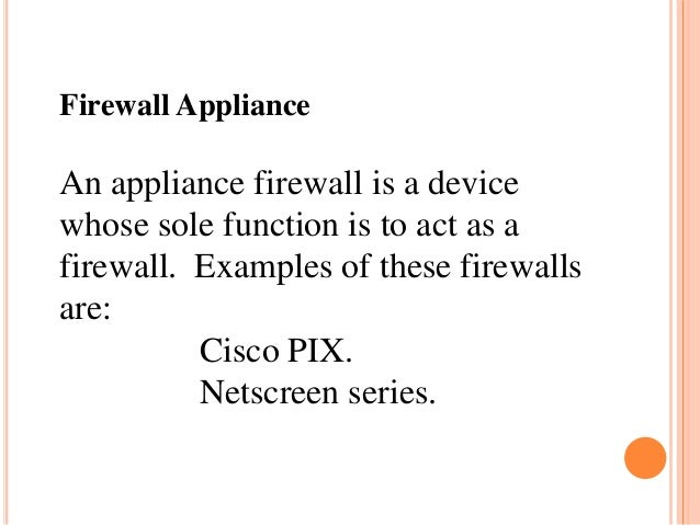 Firewall Appliance An appliance firewall is a device whose sole function is to act as a firewall. Examples of these firewa...