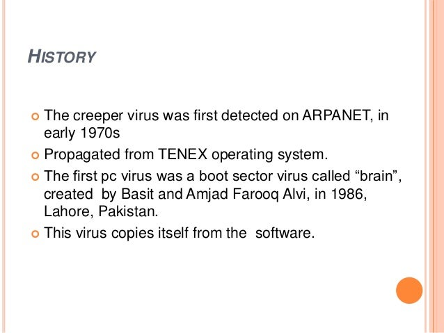 HISTORY  The creeper virus was first detected on ARPANET, in early 1970s  Propagated from TENEX operating system.  The ...