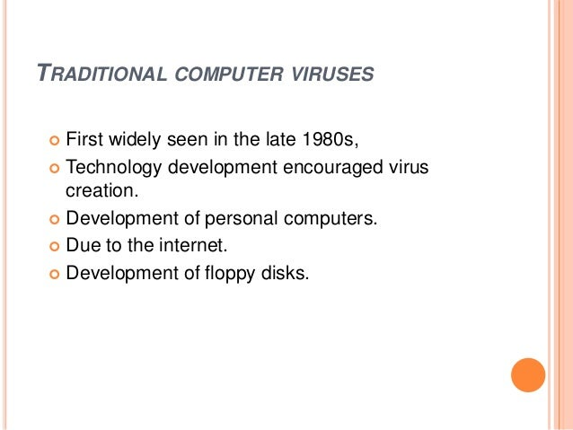 TRADITIONAL COMPUTER VIRUSES  First widely seen in the late 1980s,  Technology development encouraged virus creation.  ...