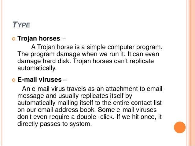 TYPE  Trojan horses – A Trojan horse is a simple computer program. The program damage when we run it. It can even damage ...