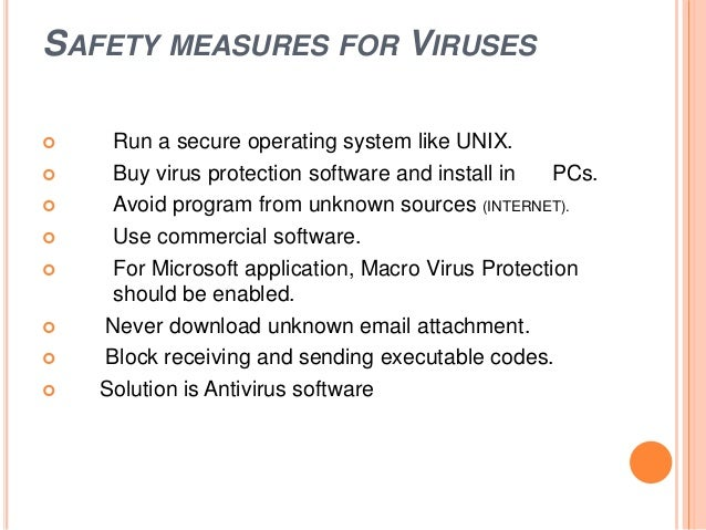 SAFETY MEASURES FOR VIRUSES  Run a secure operating system like UNIX.  Buy virus protection software and install in PCs....