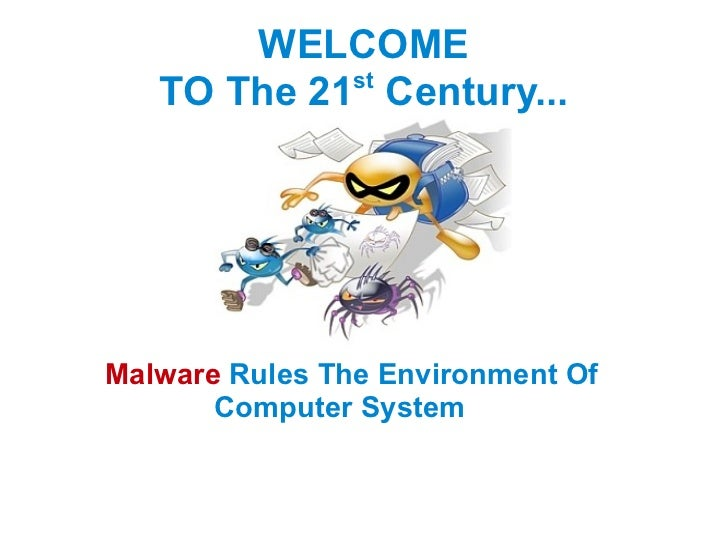 WELCOME TO The 21 st  Century... Malware   Rules The   Environment Of  Computer System