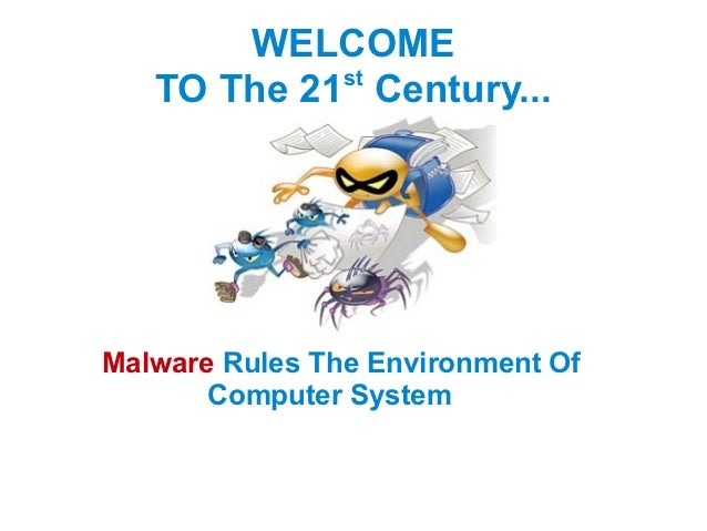 WELCOME            st   TO The 21 Century...Malware Rules The Environment Of       Computer System