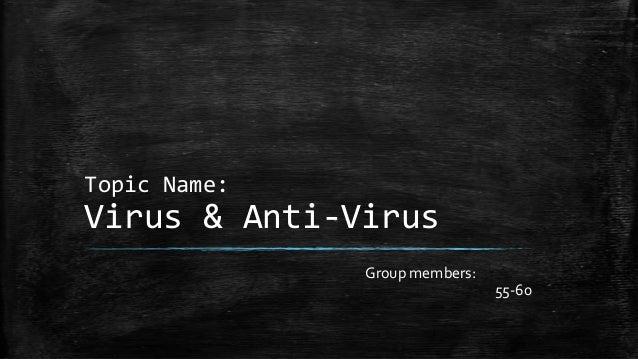 Topic Name:  Virus & Anti-Virus Group members: 55-60