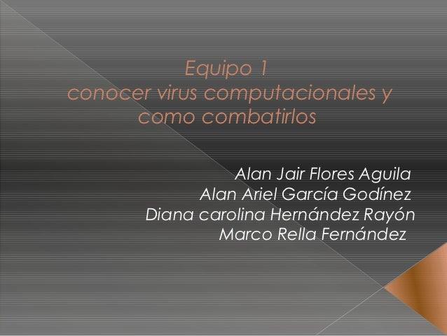 Equipo 1conocer virus computacionales y     como combatirlos                 Alan Jair Flores Aguila             Alan Arie...