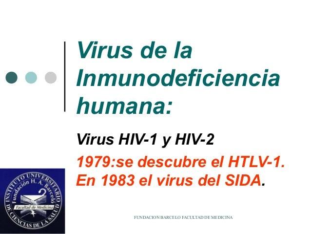 FUNDACION BARCELO FACULTAD DE MEDICINA Virus de la Inmunodeficiencia humana: Virus HIV-1 y HIV-2 1979:se descubre el HTLV-...