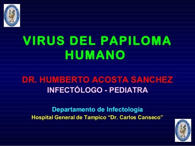 VIRUS DEL PAPILOMA HUMANO DR. HUMBERTO ACOSTA SANCHEZ INFECTÓLOGO - PEDIATRA Departamento de Infectología Hospital General...
