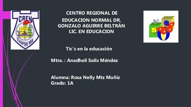 CENTRO REGIONAL DE EDUCACION NORMAL DR. GONZALO AGUIRRE BELTRÁN LIC. EN EDUCACION Tic's en la educación Mtra. : Anadheli S...