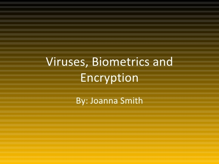 Viruses, Biometrics and Encryption By: Joanna Smith