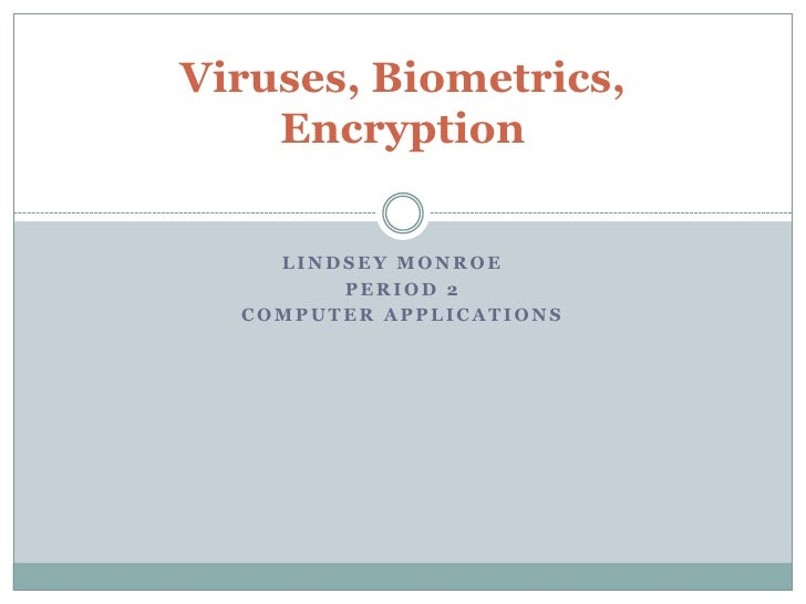 Viruses, Biometrics,     Encryption      LINDSEY MONROE         PERIOD 2   COMPUTER APPLICATIONS