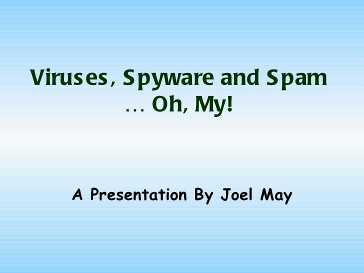 Viruses, Spyware and Spam … Oh, My! A Presentation By Joel May