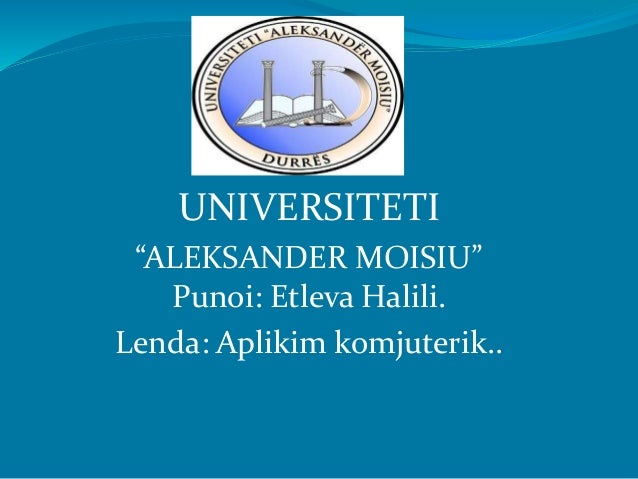 "UNIVERSITETI ""ALEKSANDER MOISIU"" Punoi: Etleva Halili. Lenda: Aplikim komjuterik.."