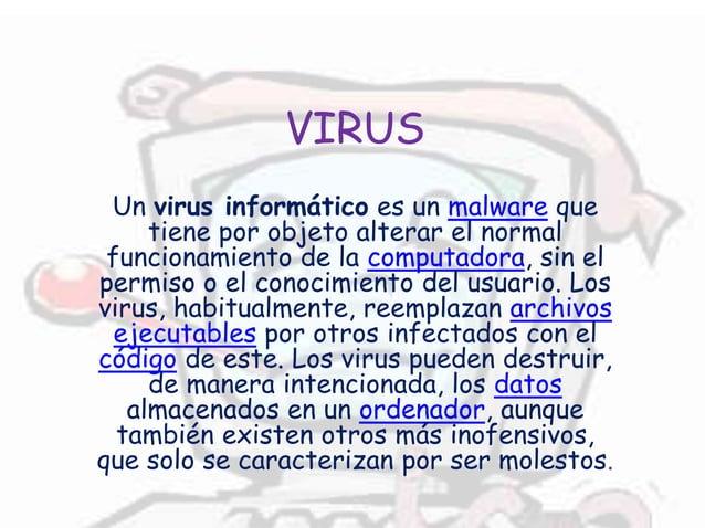 VIRUS Un virus informático es un malware que tiene por objeto alterar el normal funcionamiento de la computadora, sin el p...