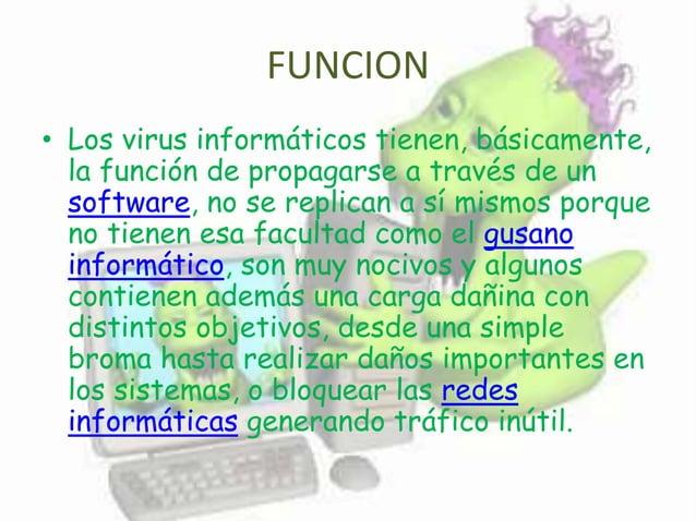 FUNCION • Los virus informáticos tienen, básicamente, la función de propagarse a través de un software, no se replican a s...