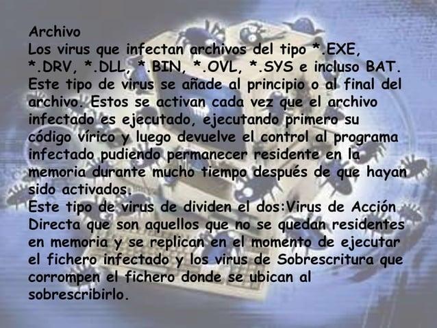 Archivo Los virus que infectan archivos del tipo *.EXE, *.DRV, *.DLL, *.BIN, *.OVL, *.SYS e incluso BAT. Este tipo de viru...
