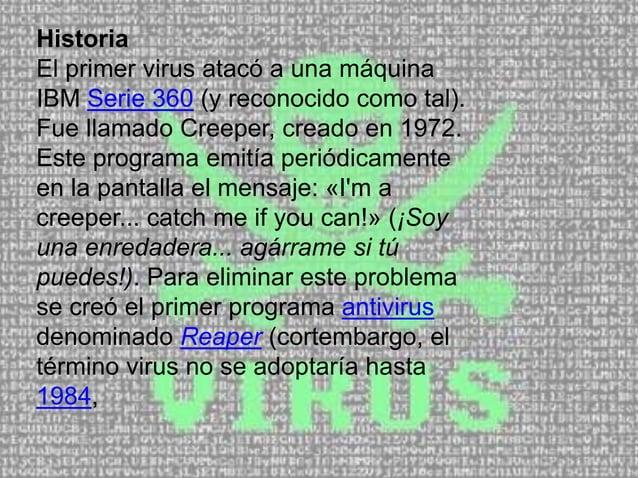 Historia El primer virus atacó a una máquina IBM Serie 360 (y reconocido como tal). Fue llamado Creeper, creado en 1972. E...