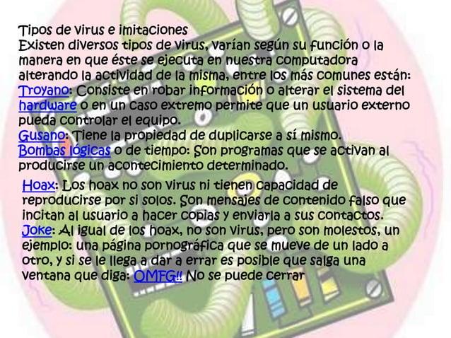 Tipos de virus e imitaciones Existen diversos tipos de virus, varían según su función o la manera en que éste se ejecuta e...