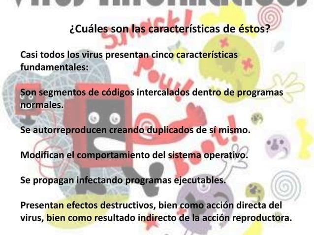 Casi todos los virus presentan cinco características fundamentales: Son segmentos de códigos intercalados dentro de progra...