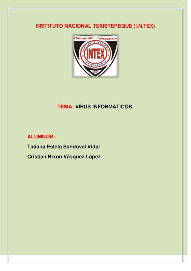 INSTITUTO NACIONAL TEXISTEPEQUE (I.N.TEX)            TEMA: VIRUS INFORMATICOS.ALUMNOS:Tatiana Estela Sandoval VidalCristia...