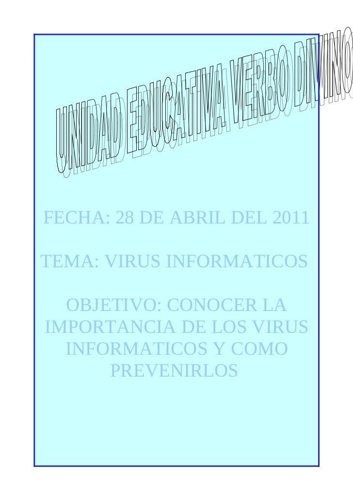 FECHA: 28 DE ABRIL DEL 2011TEMA: VIRUS INFORMATICOS  OBJETIVO: CONOCER LAIMPORTANCIA DE LOS VIRUS  INFORMATICOS Y COMO    ...