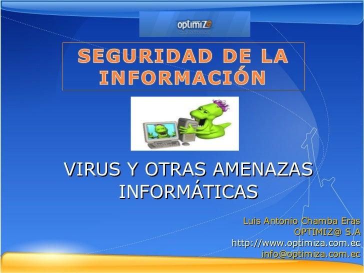 VIRUS Y OTRAS AMENAZAS INFORMÁTICAS Luis Antonio Chamba Eras OPTIMIZ@ S.A http://www.optimiza.com.ec [email_address]