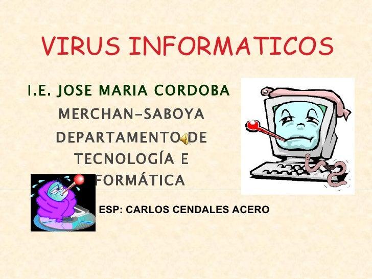 I.E. JOSE MARIA CORDOBA  MERCHAN-SABOYA DEPARTAMENTO DE TECNOLOGÍA E INFORMÁTICA ESP: CARLOS CENDALES ACERO VIRUS INFORMAT...