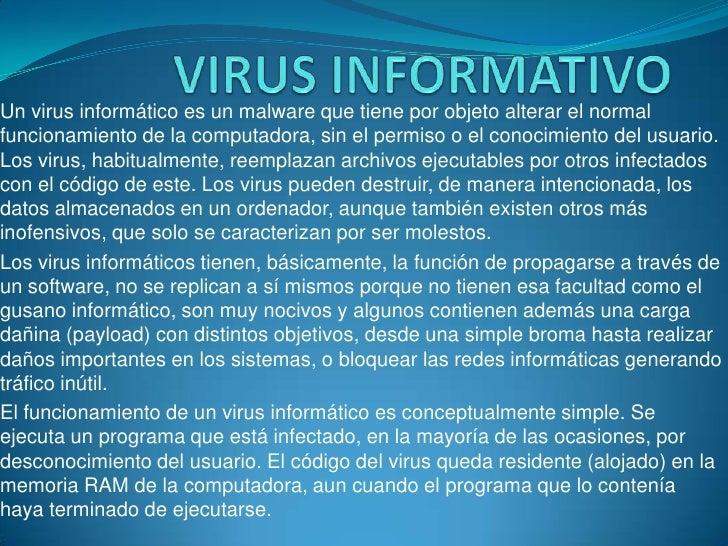 VIRUS INFORMATIVO<br />Un virus informático es un malware que tiene por objeto alterar el normal funcionamiento de la comp...