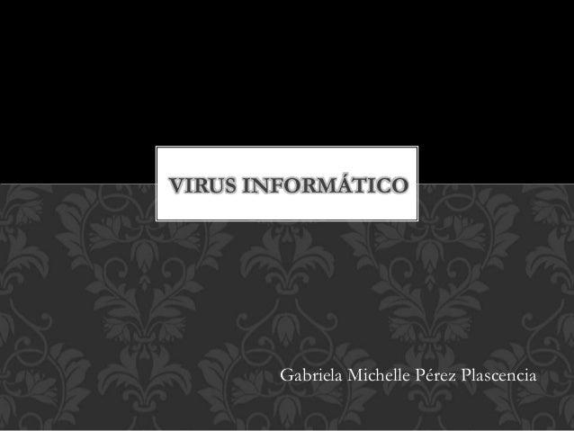 VIRUS INFORMÁTICO Gabriela Michelle Pérez Plascencia
