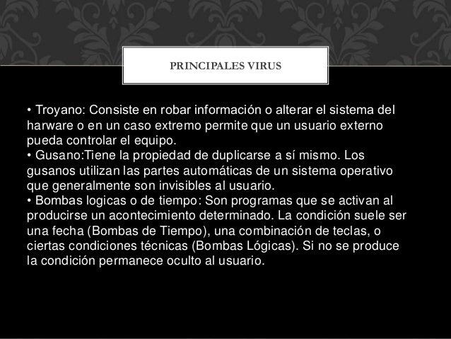 • Troyano: Consiste en robar información o alterar el sistema del harware o en un caso extremo permite que un usuario exte...