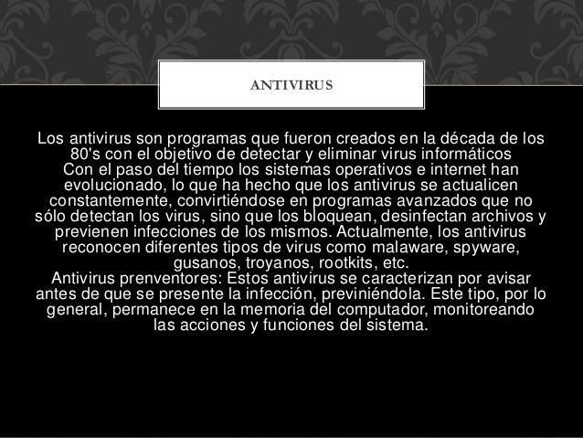 Los antivirus son programas que fueron creados en la década de los 80's con el objetivo de detectar y eliminar virus infor...