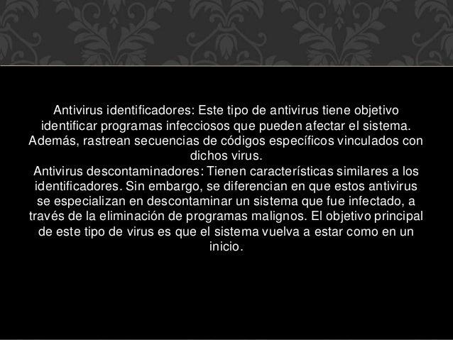 Antivirus identificadores: Este tipo de antivirus tiene objetivo identificar programas infecciosos que pueden afectar el s...