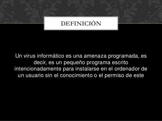 Un virus informático es una amenaza programada, es decir, es un pequeño programa escrito intencionadamente para instalarse...