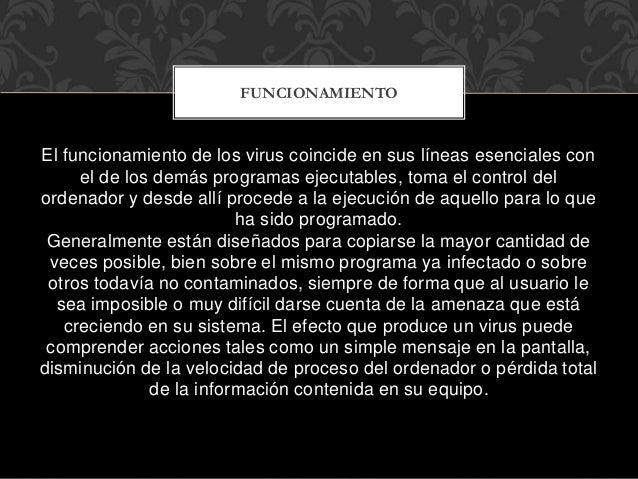 El funcionamiento de los virus coincide en sus líneas esenciales con el de los demás programas ejecutables, toma el contro...