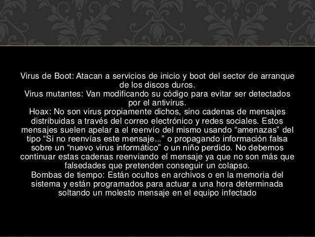Virus de Boot: Atacan a servicios de inicio y boot del sector de arranque de los discos duros. Virus mutantes: Van modific...