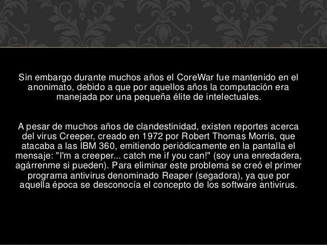 Sin embargo durante muchos años el CoreWar fue mantenido en el anonimato, debido a que por aquellos años la computación er...