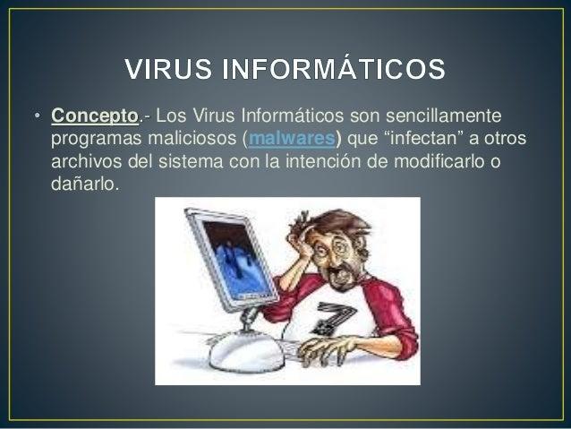 """• Concepto.- Los Virus Informáticos son sencillamente programas maliciosos (malwares) que """"infectan"""" a otros archivos del ..."""