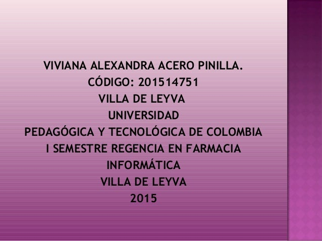 VIVIANA ALEXANDRA ACERO PINILLA. CÓDIGO: 201514751 VILLA DE LEYVA UNIVERSIDAD PEDAGÓGICA Y TECNOLÓGICA DE COLOMBIA I SEME...