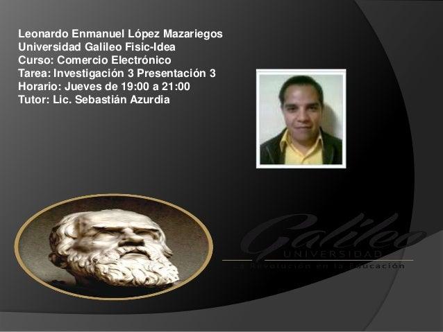 Leonardo Enmanuel López Mazariegos Universidad Galileo Fisic-Idea Curso: Comercio Electrónico Tarea: Investigación 3 Prese...
