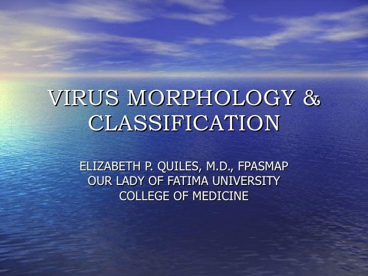 VIRUS MORPHOLOGY & CLASSIFICATION ELIZABETH P. QUILES, M.D., FPASMAP OUR LADY OF FATIMA UNIVERSITY COLLEGE OF MEDICINE