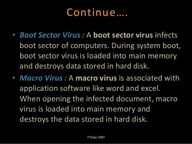 Continue…. • Boot Sector Virus : A boot sector virus infects boot sector of computers. During system boot, boot sector vir...