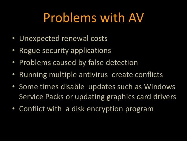 Problems with AV • Unexpected renewal costs • Rogue security applications • Problems caused by false detection • Running m...