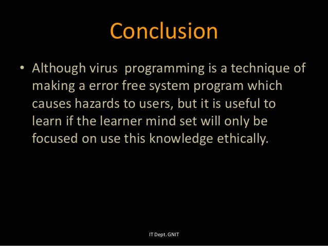 Conclusion • Although virus programming is a technique of making a error free system program which causes hazards to users...