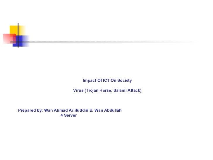 Impact Of ICT On Society Virus (Trojan Horse, Salami Attack) Prepared by: Wan Ahmad Ariifuddin B. Wan Abdullah 4 Server