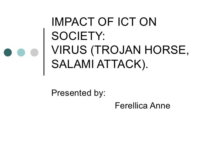 IMPACT OF ICT ON SOCIETY: VIRUS (TROJAN HORSE, SALAMI ATTACK). Presented by: Ferellica Anne