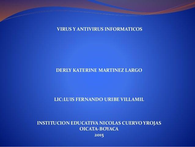 VIRUS Y ANTIVIRUS INFORMATICOS DERLY KATERINE MARTINEZ LARGO LIC:LUIS FERNANDO URIBE VILLAMIL INSTITUCION EDUCATIVA NICOLA...