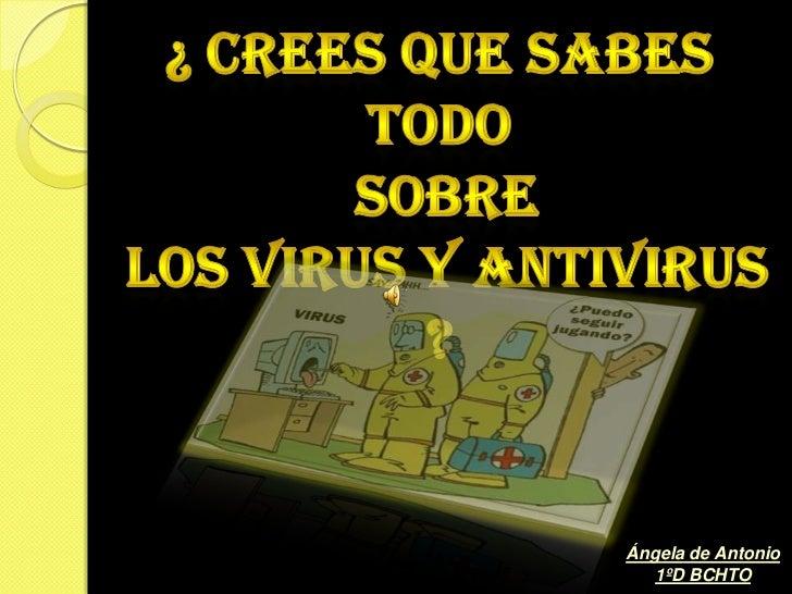 ¿ Crees que sabes todo<br /> sobre <br /> los virus y antivirus ?<br />Ángela de Antonio<br />1ºD BCHTO<br />