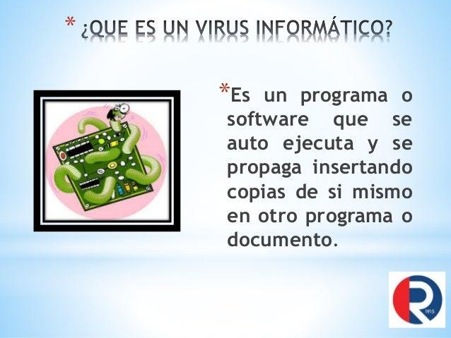 * *Es un programa o software que se auto ejecuta y se propaga insertando copias de si mismo en otro programa o documento.
