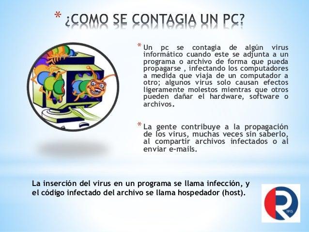 * * Un pc se contagia de algún virus informático cuando este se adjunta a un programa o archivo de forma que pueda propaga...