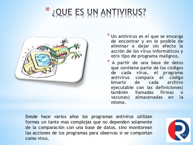 * * Un antivirus es el que se encarga de encontrar y en lo posible de eliminar o dejar sin efecto la acción de los virus i...