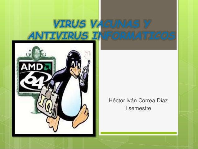 VIRUS VACUNAS Y ANTIVIRUS INFORMATICOS Héctor Iván Correa Díaz I semestre